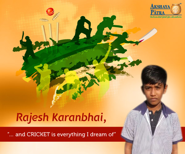 """Hello everybody, I study in Vasan primary school, Gujarat. I want to become a cricketer. I love to have Akshaya Patra food with my friends at school and my favourite is Rice-Dal-Roti."" - Rajesh Karanbhai"