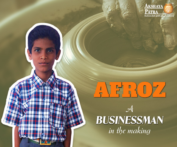 """Hello! I am Afroz. I'm from Taranagar, a small village in Karnataka. I study in Standard VII at GHP School, Taranagar - Bengaluru. My father is into pottery business. Even after facing numerous challenges in everyday life, I see him very satisfied while he spins his wheel and carves a clay product to sell. I want to be a successful businessperson so I can earn lots of money and take his pottery business to an even greater scale."