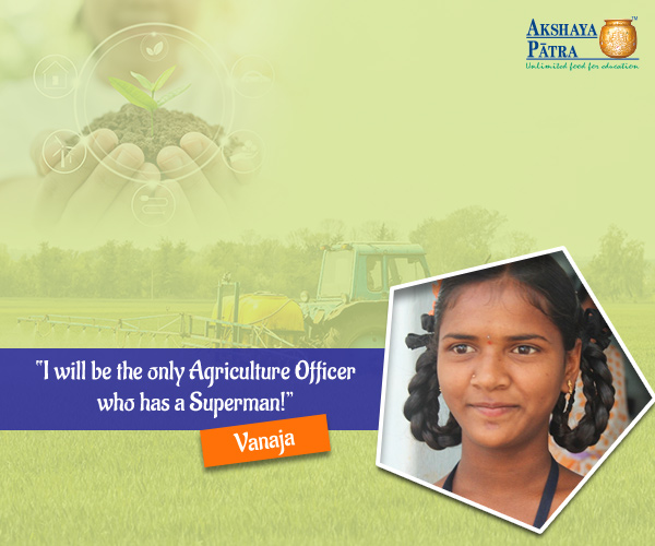 Vanaja is a 13-year-old girl inspired by her father - a farmer who believes that you should always work hard and aim for higher goals in life. Her father is a superman in her eyes and is the main reason why she wants to stay back in her village and help the farmers in cultivating better yields. She aims to become an Agriculture Officer by learning the best of both worlds – her father's on the job training and her education.
